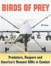 Birds of Prey: Predators, Reapers and America's Newest UAVs in Combat (Specialty Press) - Bill Yenne