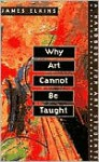 Why Art Cannot be Taught: A Handbook for Art Students - James Elkins