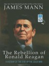 The Rebellion of Ronald Reagan: A History of the End of the Cold War - James Mann, Alan Sklar