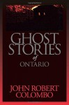 Ghost Stories of Ontario - John Robert Colombo