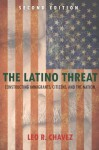 The Latino Threat: Constructing Immigrants, Citizens, and the Nation, Second Edition - Leo Chavez