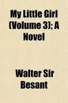 My Little Girl (Volume 3); A Novel - Walter Besant
