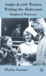 Anglo-Jewish Women Writing the Holocaust: Displaced Witnesses - Phyllis Lassner