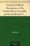 Selected Official Documents of the South African Republic and Great Britain A Documentary Perspective Of The Causes Of The War In South Africa - Various, Frederick C. (Frederick Charles) Hicks, Hugh Williams