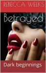 Betrayed: Dark beginnings - Rebecca Weeks