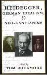 Heidegger, German Idealism, and Neo-Kantianism - Tom Rockmore
