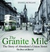The Granite Mile: The Story of Aberdeen's Union Street - Diane Morgan