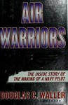 Air Warrirors - The Inside Story Of The Making Of A Navy Pilot - Douglas C. Waller