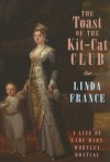 The Toast of the Kit-Cat Club: A Life of Lady Mary Wortley Montagu - Linda France