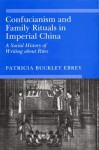 Confucianism and Family Rituals in Imperial China: A Social History of Writing about Rites - Patricia Buckley Ebrey