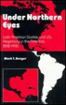 Under Northern Eyes: Latin American Studies And Us Hegemony In The Americas 1898 1990 - Mark T. Berger