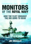 Monitors of the Royal Navy: How the Fleet Brought the Great Guns to Bear: The Story of the Monitors in Two World Wars - Jim Crossley