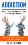 Addiction: How to Stop Any Addiction and Completely Break Free - Substance Abuse, Alcoholism, Smoking & Recovery (Alcohol Addiction, Quit Smoking, Drug Addiction Recovery) - Robert Morgan