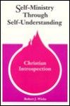 Self Ministry Through Self Understanding: A Guide To Christian Introspection - Robert J. Wicks