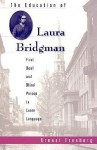 The Education of Laura Bridgman: First Deaf and Blind Person to Learn Language - Ernest Freeberg