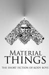 Material Things: The Short Fiction of Kody Boye - Kody Boye
