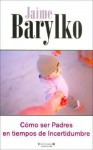 Como Ser Padres En Tiempos de Incertidumbre - Jaime Barylko