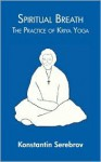 Spiritual Breath: The Practice of Kriya Yoga - Konstantin Serebrov, Robin Winckel-Mellsih, Guram Kochibrolashvili