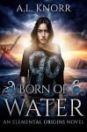 Born of Water: An Elemental Origins Novel - A.L. Knorr, Christine Gordon Manley, Shandi Petersen