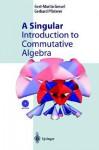 A Singular Introduction to Commutative Algebra - Gert-Martin Greuel, Gerhard Pfister