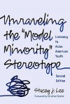 Unraveling the ''Model Minority'' Stereotype: Listening to Asian American Youth, Second Edition - Stacey Lee