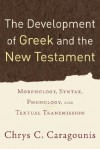 Development of Greek and the New Testament, The: Morphology, Syntax, Phonology, and Textual Transmission - Chrys C. Caragounis