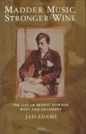 Madder Music, Stronger Wine: The Life of Ernest Dowson, Poet and Decadent - Jad Adams
