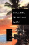 Reimagining the American Pacific: From South Pacific to Bamboo Ridge and Beyond - Rob Wilson, Donald E. Pease