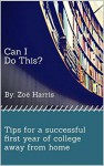 Can I Do This?: Tips for a successful first year of college away from home - Zoë Harris
