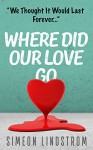 Where Did Our Love Go, And Where Do We Go From Here? - Learn How To Rediscover, Rekindle and Bring Back The Passion To Your Relationship - Simeon Lindstrom