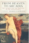 From Heaven to Arcadia: The Sacred and the Profane in the Renaissance - Ingrid D. Rowland