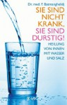 Sie sind nicht krank, Sie sind durstig!: Heilung von innen mit Wasser und Salz (German Edition) - F. Batmanghelidj, Rotraud Oechsler