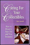 Caring for Your Collectibles: How to Preserve Your Old and New Treasures - Ken Arnold