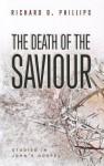 The Death of the Saviour: Studies in John's Gospel - Richard D. Phillips