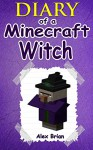 MINECRAFT: Diary Of A Minecraft Witch: (An Unofficial Minecraft Book) (Minecraft, Minecraft Secrets, Minecraft Stories, Minecraft Books For Kids, Minecraft Books, Minecraft Comics, Minecraft Xbox) - Alex Brian