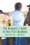 The Beginner's Guide to Your First Handgun: A helpful, simple, concise guide for beginners. - Keith Baker