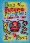 Bugs of the Future Primitive: A Colouring Book - Ian Pyper