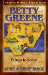 Betty Greene: Wings to Serve: Christian Heroes: Then & Now - Janet Benge, Geoff Benge