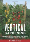 Vertical Gardening: Grow Up, Not Out, for More Vegetables and Flowers in Much Less Space - Derek Fell
