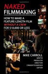 Naked Filmmaking: How To Make A Feature-Length Film - Without A Crew - For $10,000 Or Less - Mike Carroll