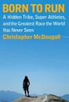 Born to Run: A Hidden Tribe, Superathletes, and the Greatest Race the World Has Never Seen - Christopher McDougall