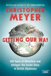 Getting Our Way: 500 Years of Adventure and Intrigue: The Inside Story of British Diplomacy - Christopher Meyer