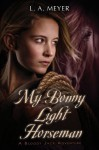 My Bonny Light Horseman: Being an Account of the Further Adventures of Jacky Faber, in Love and War - L.A. Meyer, L.A. Meyer