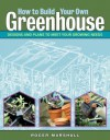 How to Build Your Own Greenhouse: Designs and Plans to Meet Your Growing Needs - Roger Marshall