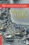 Morir en el Golfo - Héctor Aguilar Camín