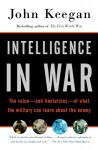 Intelligence in War: The value--and limitations--of what the military can learn about the enemy - John Keegan