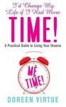 I'd Change My Life If I Had More Time: A Practical Guide to Living Your Dreams. Doreen Virtue - Doreen Virtue