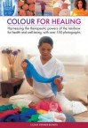 Color for Healing: Harnessing the Therapeutic Powers of the Rainbow for Health and Well-Being, with Over 150 Photographs - Lilian Verner-Bonds