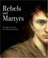 Rebels and Martyrs: The Image of the Artist in the Nineteenth Century - Alexander Sturgis, Rupert Christiansen, Lois Oliver