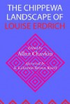 The Chippewa Landscape of Louise Erdrich - Allan Chavkin, Annette VanDyke, Catherine Rainwater, A. Lavonne Brown Ruoff, Nancy Feyl Chavkin, Nancy J. Peterson, Robert F. Gish, Robert A. Morace, William J. Scheick, John Purdy